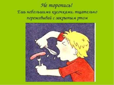 Не торопись! Ешь небольшими кусочками, тщательно пережевывай с закрытым ртом