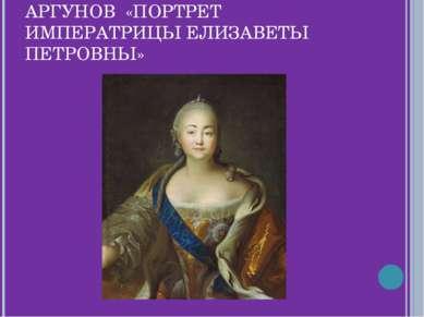 АРГУНОВ «ПОРТРЕТ ИМПЕРАТРИЦЫ ЕЛИЗАВЕТЫ ПЕТРОВНЫ»