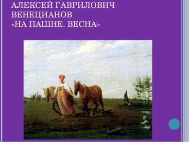 АЛЕКСЕЙ ГАВРИЛОВИЧ ВЕНЕЦИАНОВ «НА ПАШНЕ. ВЕСНА»