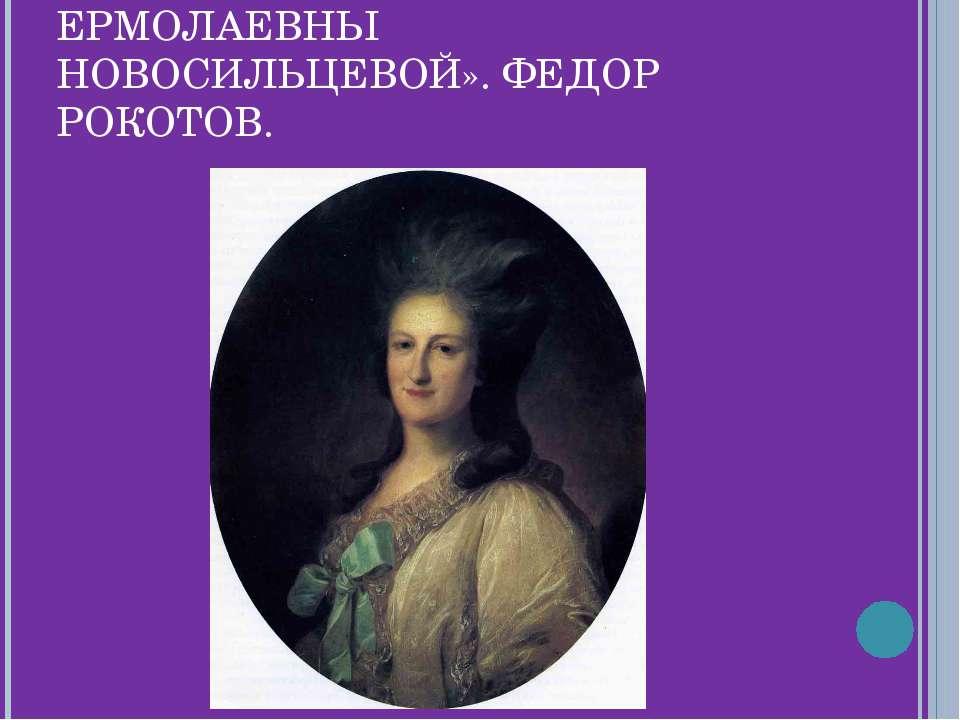 «ПОРТРЕТ ВАРВАРЫ ЕРМОЛАЕВНЫ НОВОСИЛЬЦЕВОЙ». ФЕДОР РОКОТОВ.