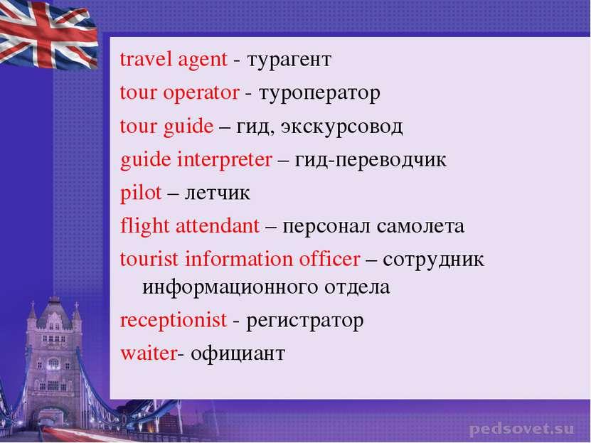 travel agent - турагент tour operator - туроператор tour guide – гид, экскурс...