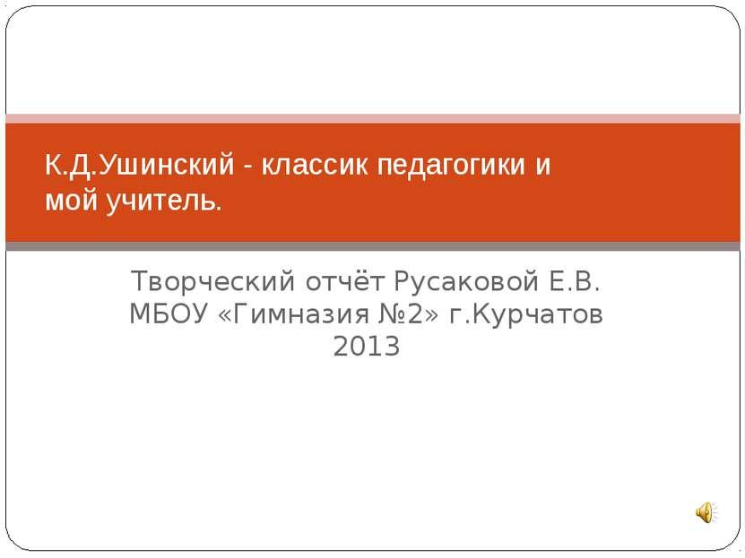 Творческий отчёт Русаковой Е.В. МБОУ «Гимназия №2» г.Курчатов 2013 К.Д.Ушинск...