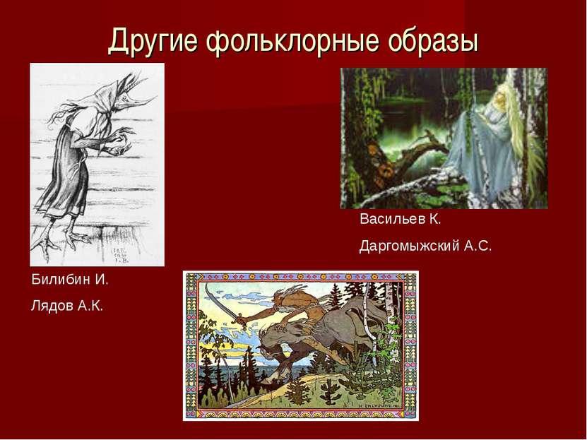 Другие фольклорные образы Билибин И. Лядов А.К. Васильев К. Даргомыжский А.С.