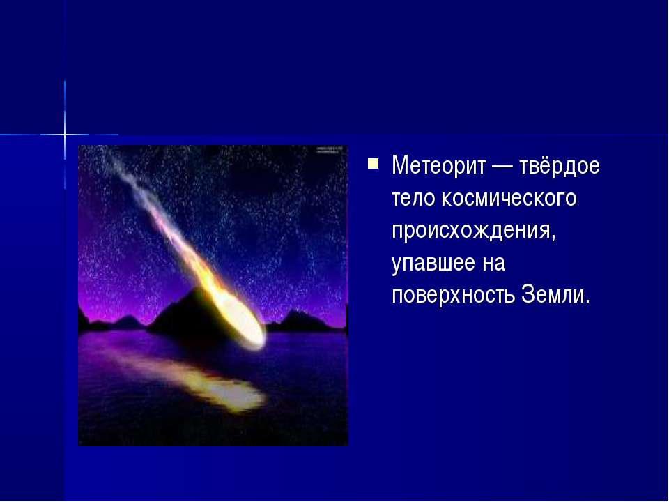 Метеорит — твёрдое тело космического происхождения, упавшее на поверхность Зе...