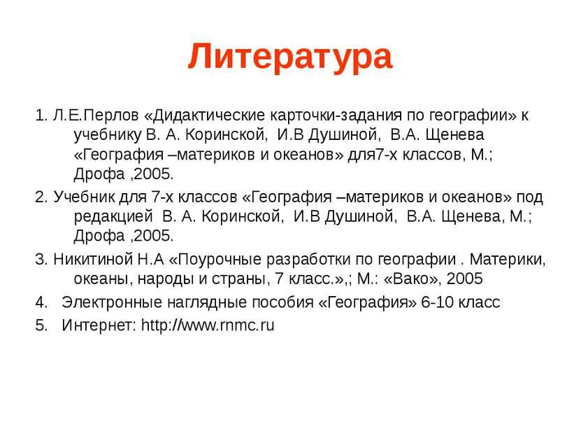 Литература 1. Л.Е.Перлов «Дидактические карточки-задания по географии» к учеб...
