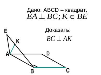 Дано: ABCD – квадрат, Доказать: А В С D E K