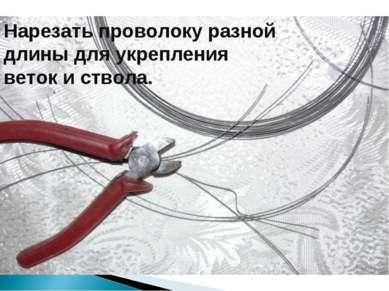 Нарезать проволоку разной длины для укрепления веток и ствола.