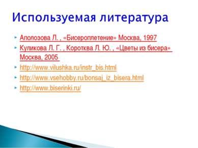 Аполозова Л. , «Бисероплетение» Москва, 1997 Куликова Л. Г. , Коротква Л. Ю. ...