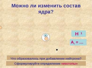 Можно ли изменить состав ядра? + Что образовалось при добавлении нейтрона? Н ...