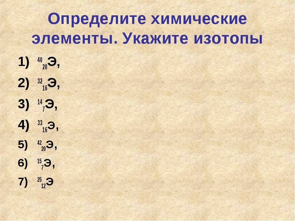 Определите химические элементы. Укажите изотопы 4020Э, 3216Э, 147Э, 3316Э, 42...