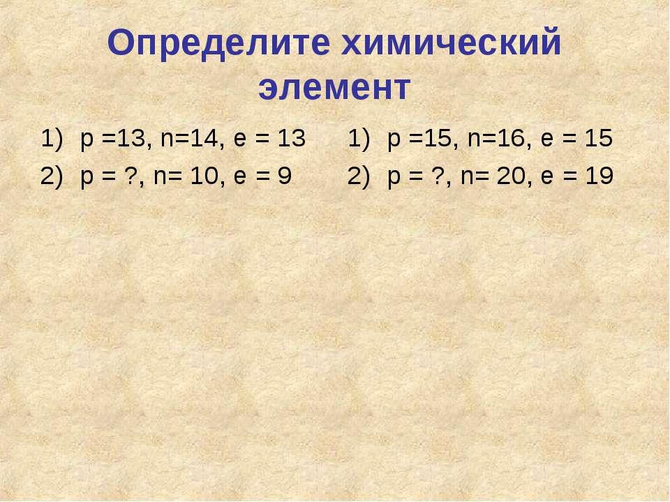 Определите химический элемент р =13, n=14, e = 13 р = ?, n= 10, e = 9 р =15, ...