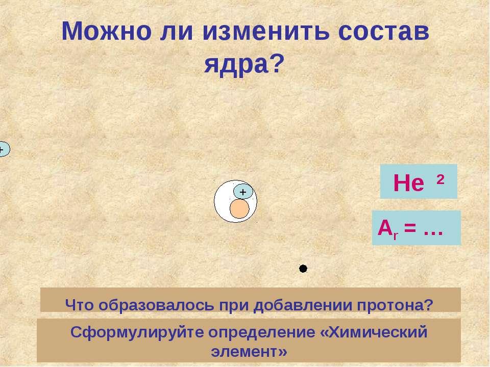 Можно ли изменить состав ядра? + + Что образовалось при добавлении протона? Н...