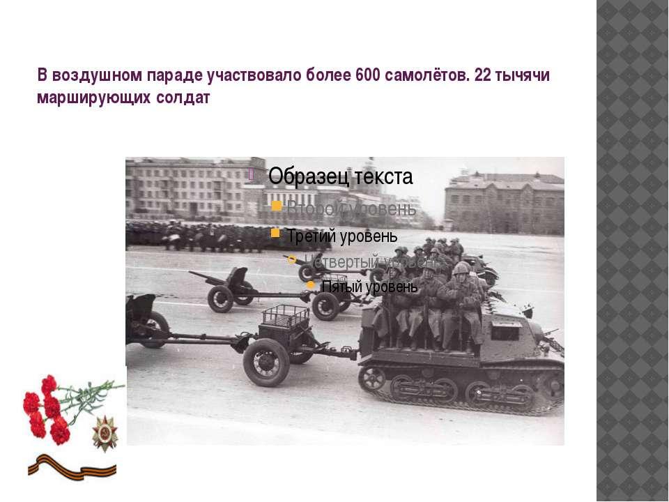 В воздушном параде участвовало более 600 самолётов. 22 тычячи марширующих солдат
