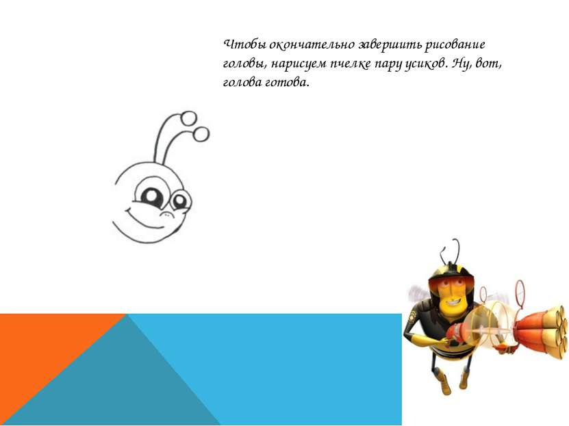 Чтобы окончательно завершить рисование головы, нарисуем пчелке пару усиков. Н...