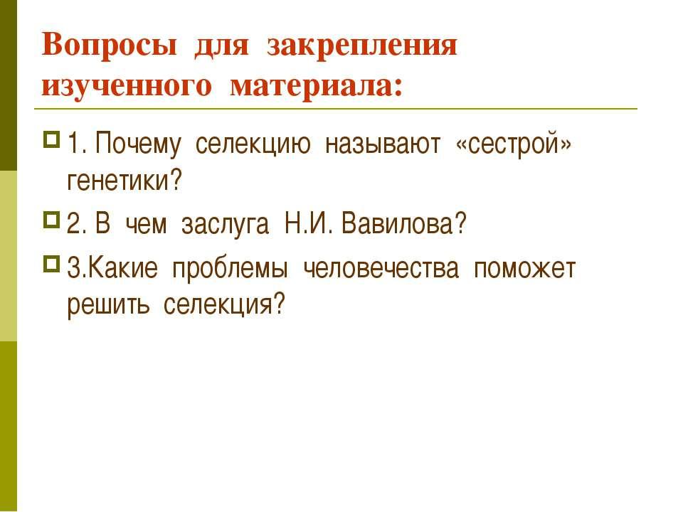 Вопросы для закрепления изученного материала: 1. Почему селекцию называют «се...