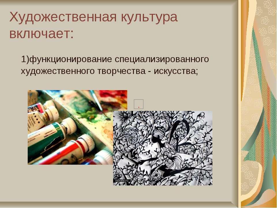 Художественная культура включает: 1)функционирование специализированного худо...