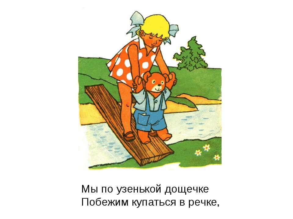 Мы по узенькой дощечке Побежим купаться в речке,
