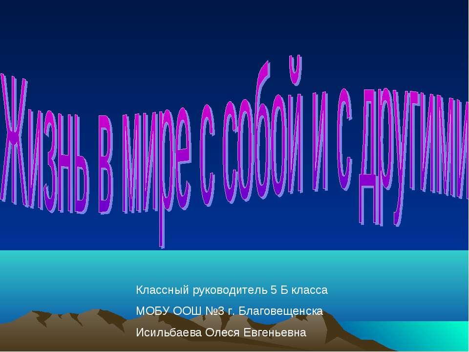 Классный руководитель 5 Б класса МОБУ ООШ №3 г. Благовещенска Исильбаева Олес...