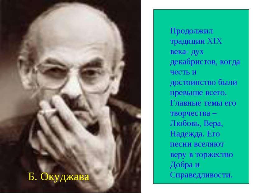 Б. Окуджава Продолжил традиции XIX века- дух декабристов, когда честь и досто...