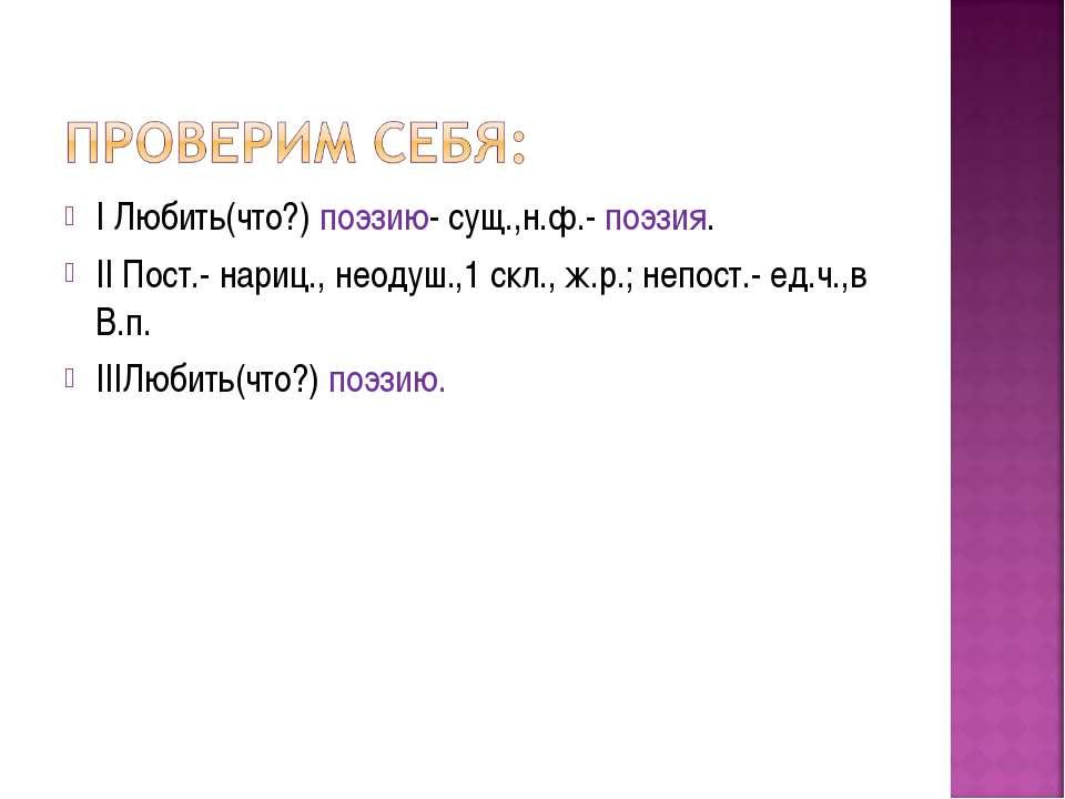 I Любить(что?) поэзию- сущ.,н.ф.- поэзия. II Пост.- нариц., неодуш.,1 скл., ж...