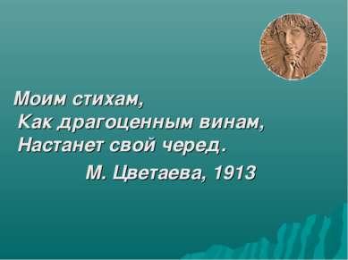 Моим стихам, Как драгоценным винам, Настанет свой черед. М. Цветаева, 1913