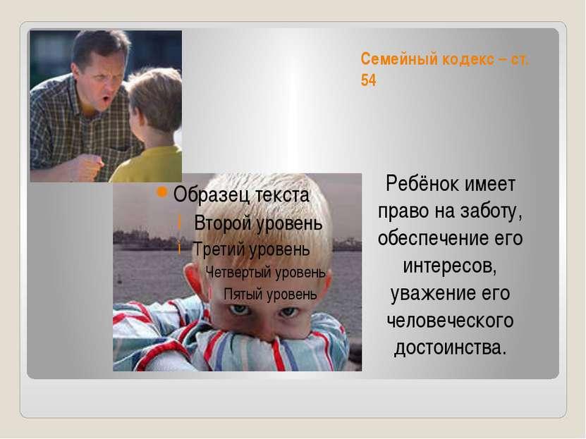 Семейный кодекс – ст. 54 Ребёнок имеет право на заботу, обеспечение его интер...