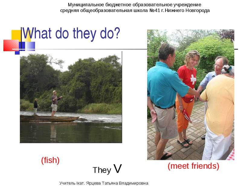 What do they do? (fish) (meet friends) They V Муниципальное бюджетное образов...