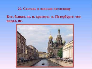 20. Составь и запиши пословицу Кто, бывал, не, в, красоты, и, Петербурге, тот...