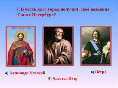 7. В честь кого город получил своё название Санкт-Петербург? а) Александр Нев...