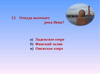 12. Откуда вытекает река Нева? а) Ладожское озеро б) Финский залив в) Онежско...
