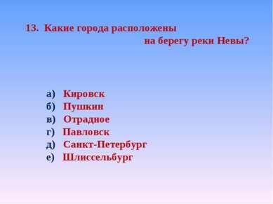 13. Какие города расположены на берегу реки Невы? а) Кировск б) Пушкин в) Отр...