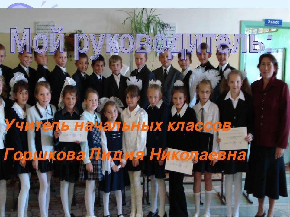 Учитель начальных классов Горшкова Лидия Николаевна