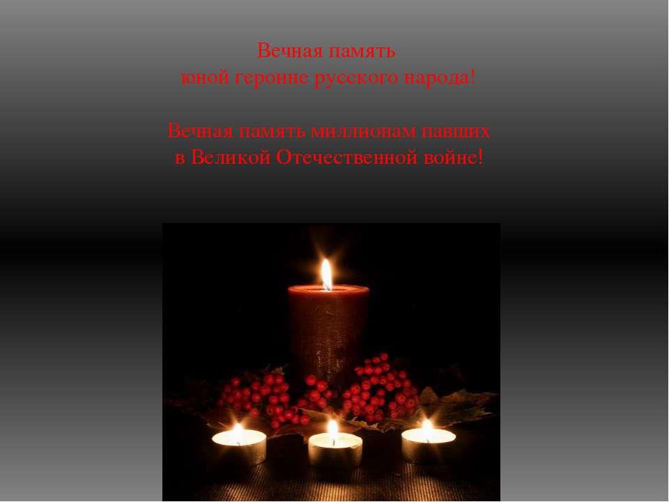 Вечная память юной героине русского народа! Вечная память миллионам павших в ...