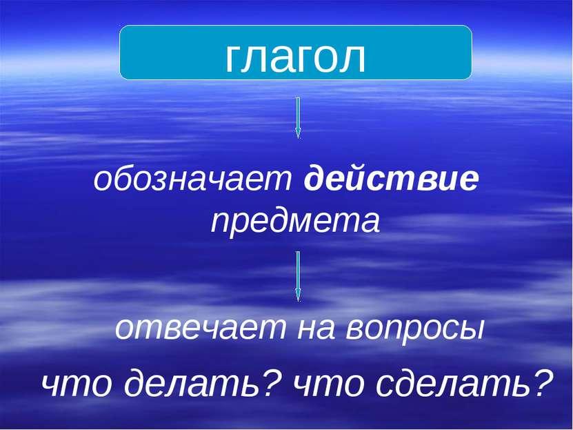 глагол обозначает действие предмета отвечает на вопросы что делать? что сделать?