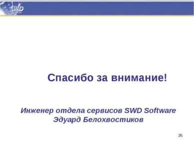 Спасибо за внимание! Инженер отдела сервисов SWD Software Эдуард Белохвостиков *