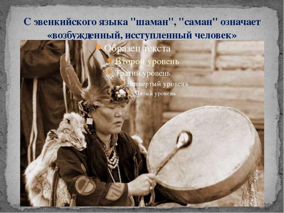 """С эвенкийского языка """"шаман"""", """"саман"""" означает «возбужденный, исступленный че..."""