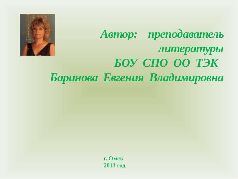 Автор: преподаватель литературы БОУ СПО ОО ТЭК Баринова Евгения Владимировна ...