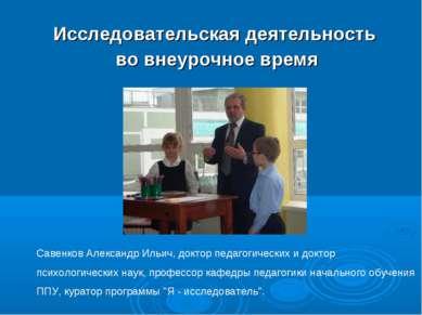 Исследовательская деятельность во внеурочное время Савенков Александр Ильич, ...