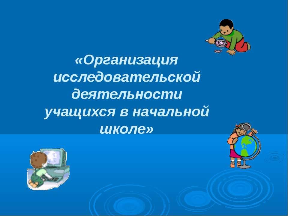 «Организация исследовательской деятельности учащихся в начальной школе»