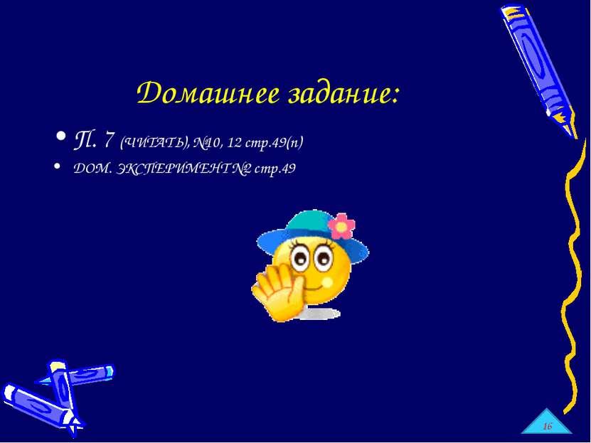 Домашнее задание: П. 7 (ЧИТАТЬ), №10, 12 стр.49(п) ДОМ. ЭКСПЕРИМЕНТ №2 стр.49 16