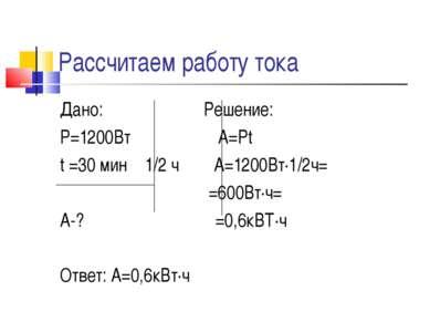 Рассчитаем работу тока Дано: Решение: Р=1200Вт А=Рt t =30 мин 1/2 ч А=1200Вт∙...