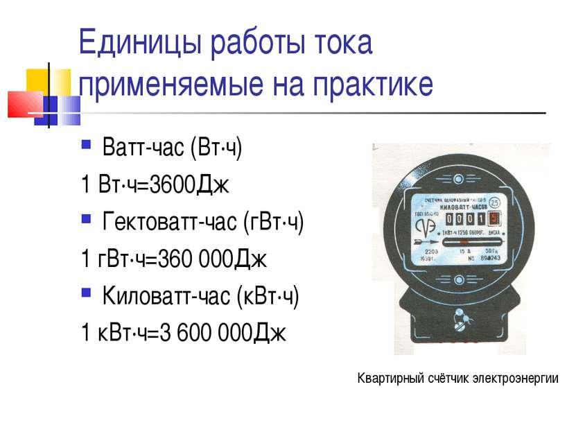 Единицы работы тока применяемые на практике Ватт-час (Вт∙ч) 1 Вт∙ч=3600Дж Гек...