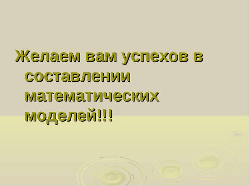 Желаем вам успехов в составлении математических моделей!!!