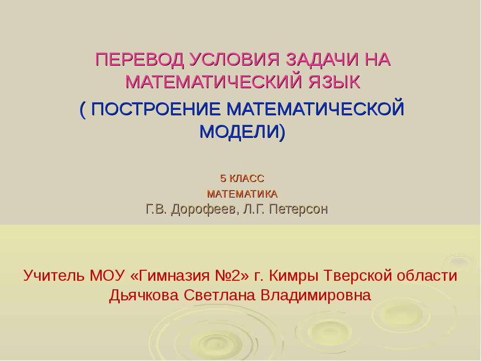 Г.В. Дорофеев, Л.Г. Петерсон ПЕРЕВОД УСЛОВИЯ ЗАДАЧИ НА МАТЕМАТИЧЕСКИЙ ЯЗЫК ( ...