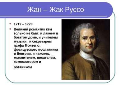 Жан – Жак Руссо 1712 – 1778 Великий романтик кем только не был: и лакеем в бо...