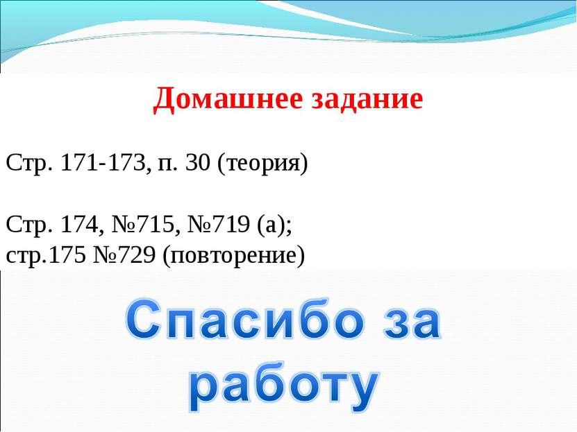 Домашнее задание Стр. 171-173, п. 30 (теория) Стр. 174, №715, №719 (а); стр.1...