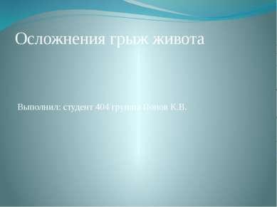 Осложнения грыж живота Выполнил: студент 404 группы Попов К.В.
