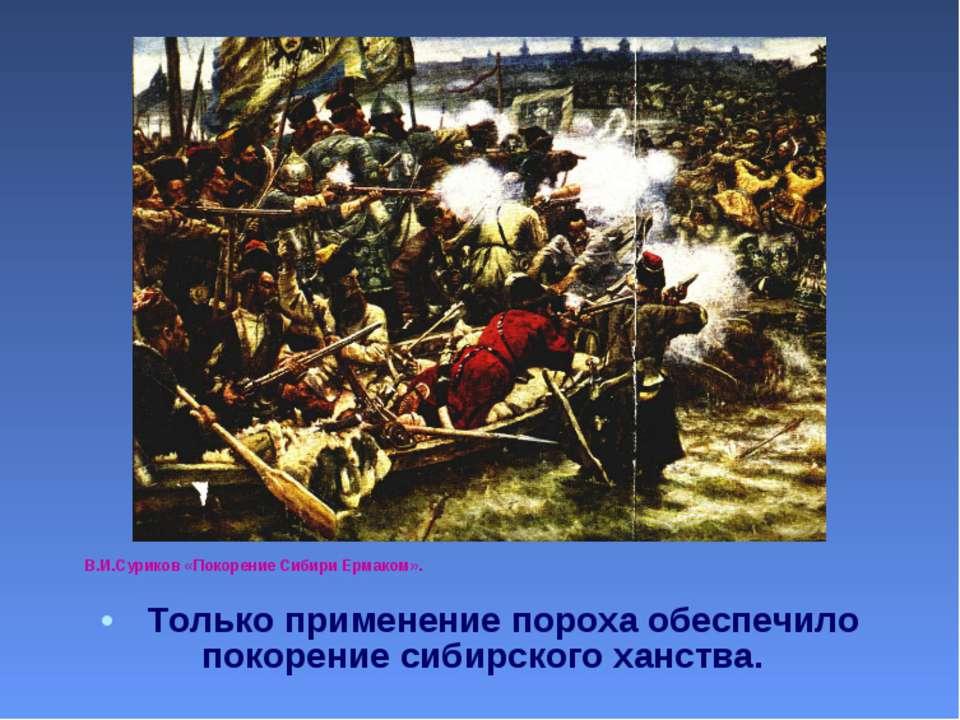 В.И.Суриков «Покорение Сибири Ермаком». Только применение пороха обеспечило п...