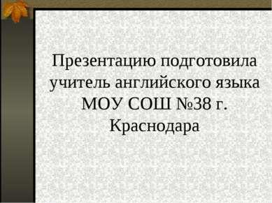 Презентацию подготовила учитель английского языка МОУ СОШ №38 г. Краснодара