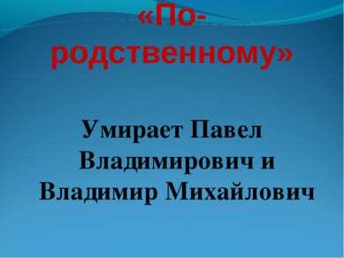«По-родственному» Умирает Павел Владимирович и Владимир Михайлович